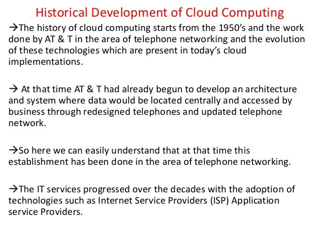 Historical Development of Cloud Computing The history of cloud computing starts from the 1950's and the work done by AT &...
