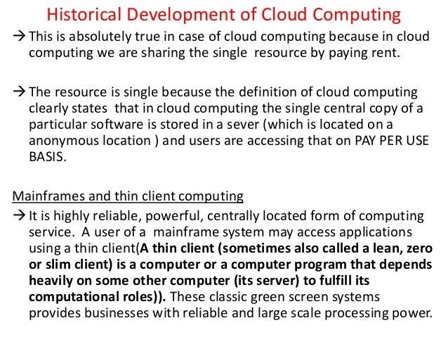 Historical Development of Cloud Computing This is absolutely true in case of cloud computing because in cloud computing w...