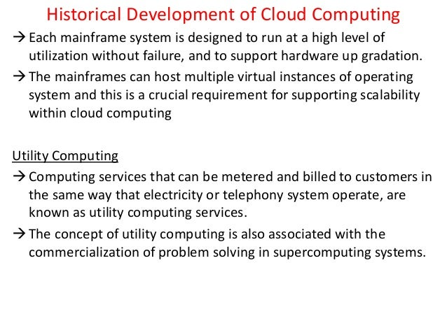 Historical Development of Cloud Computing Each mainframe system is designed to run at a high level of utilization without...