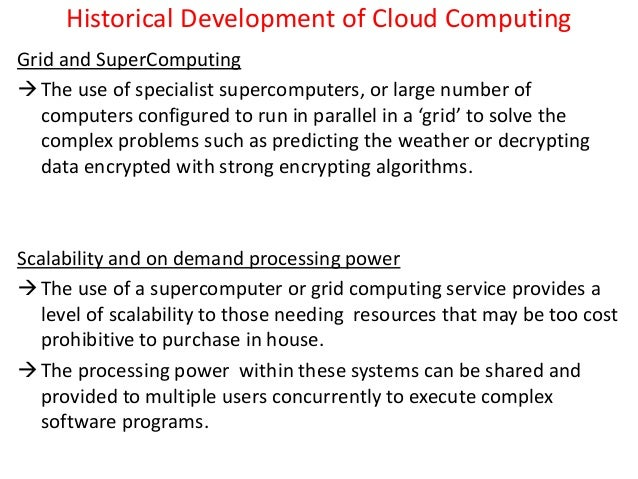 Historical Development of Cloud Computing Grid and SuperComputing The use of specialist supercomputers, or large number o...
