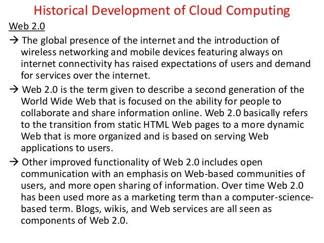 Historical Development of Cloud Computing Web 2.0  The global presence of the internet and the introduction of wireless n...