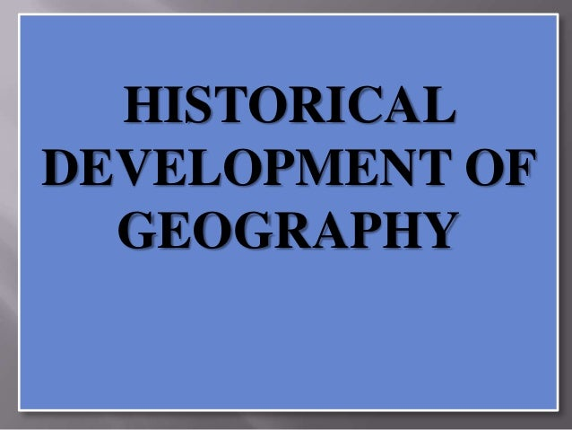 HISTORICAL DEVELOPMENT OF GEOGRAPHY