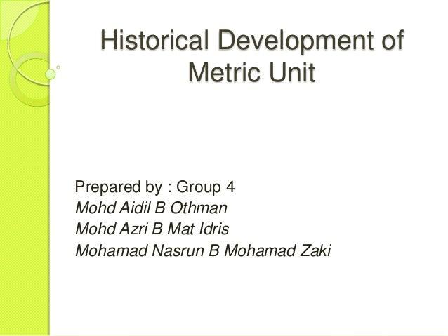 Historical Development of          Metric UnitPrepared by : Group 4Mohd Aidil B OthmanMohd Azri B Mat IdrisMohamad Nasrun ...
