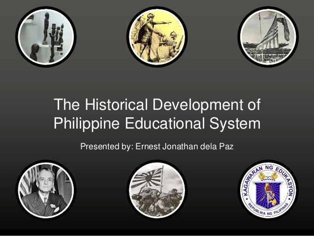 The Historical Development of Philippine Educational System Presented by: Ernest Jonathan dela Paz
