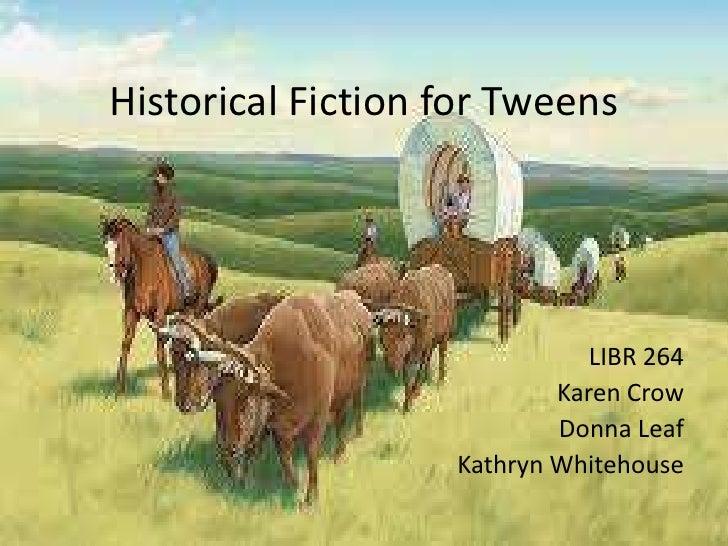 Historical Fiction for Tweens LIBR 264 Karen Crow Donna Leaf Kathryn Whitehouse