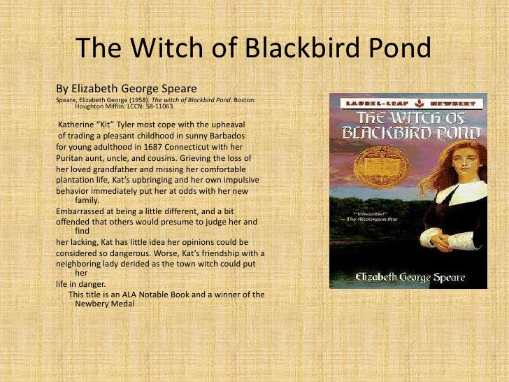 the witch of blackbird pond essay Witch of blackbird pond summary essay 585 words 3 pages after her grandfather's death in 1687, 16 year-old kit feels that she must leave and sail to the only relatives she knows of, her uncle and aunt in wethersfield, connecticut.