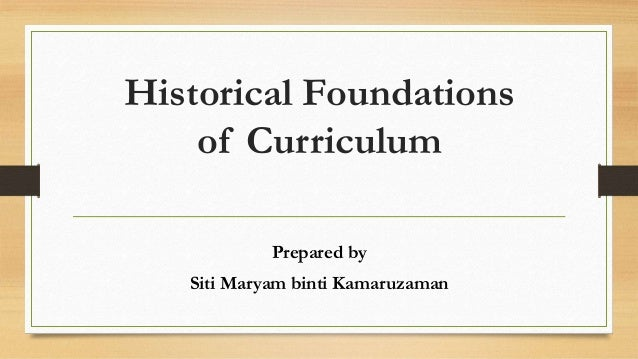 historical foundations of curriculum The psychological foundations of the curriculum it was possible in brief space to give history, literature, science, mathematics, and government constitute.