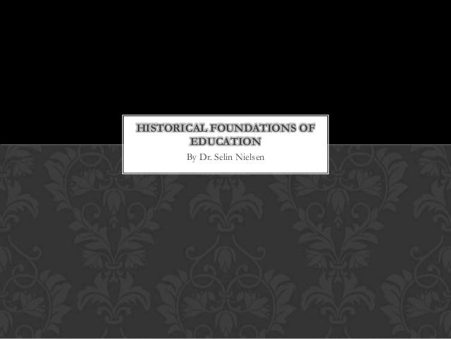 HISTORICAL FOUNDATIONS OF        EDUCATION       By Dr. Selin Nielsen