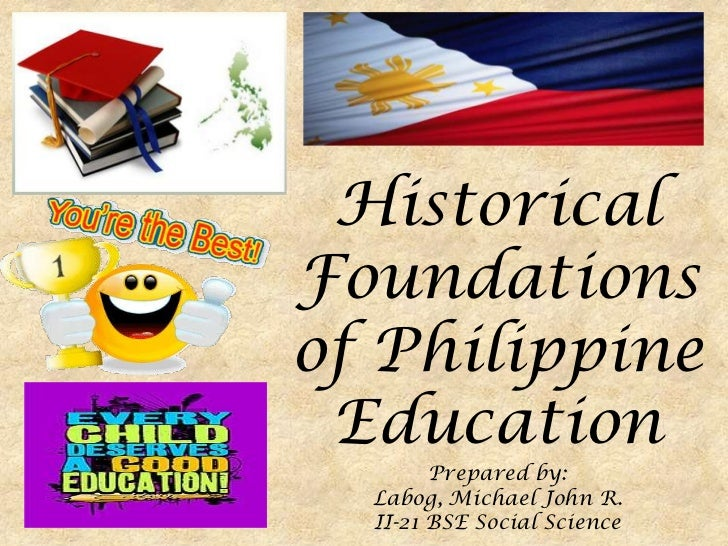 HistoricalFoundationsof Philippine Education        Prepared by:  Labog, Michael John R.  II-21 BSE Social Science