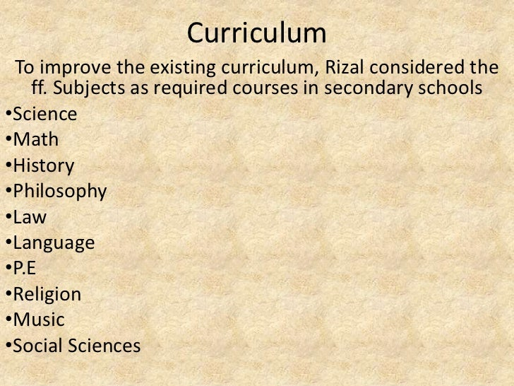 Curriculum To improve the existing curriculum, Rizal considered the   ff. Subjects as required courses in secondary school...