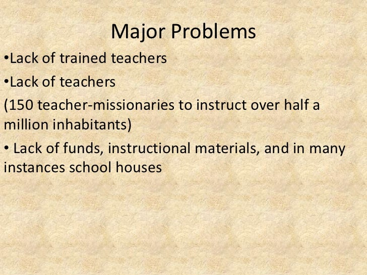 Major Problems•Lack of trained teachers•Lack of teachers(150 teacher-missionaries to instruct over half amillion inhabitan...