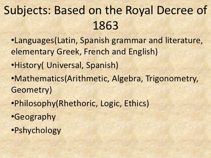Subjects: Based on the Royal Decree of                 1863 •Languages(Latin, Spanish grammar and literature, elementary G...