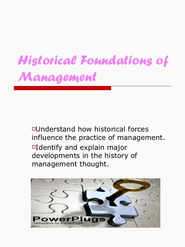 Historical Foundations of Management <ul><li>Understand how historical forces influence the practice of management. </li><...