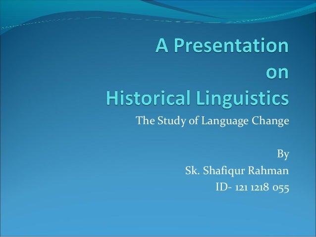The Study of Language Change                             By         Sk. Shafiqur Rahman               ID- 121 1218 055