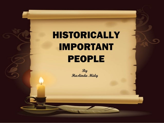 HISTORICALLY IMPORTANT   PEOPLE        By   Haslinda Midy