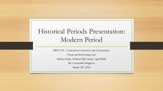 Historical Periods Presentation: Modern Period MTE/534 – Curriculum Constructs and Assessments: Visual and Performing Arts...