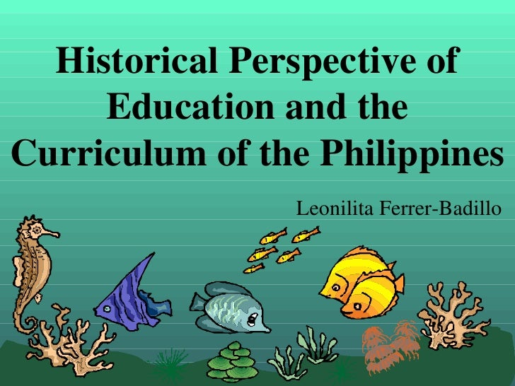 Historical Perspective of     Education and theCurriculum of the Philippines                Leonilita Ferrer-Badillo