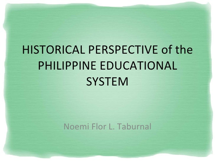 HISTORICAL PERSPECTIVE of the PHILIPPINE EDUCATIONAL SYSTEM Noemi Flor L. Taburnal
