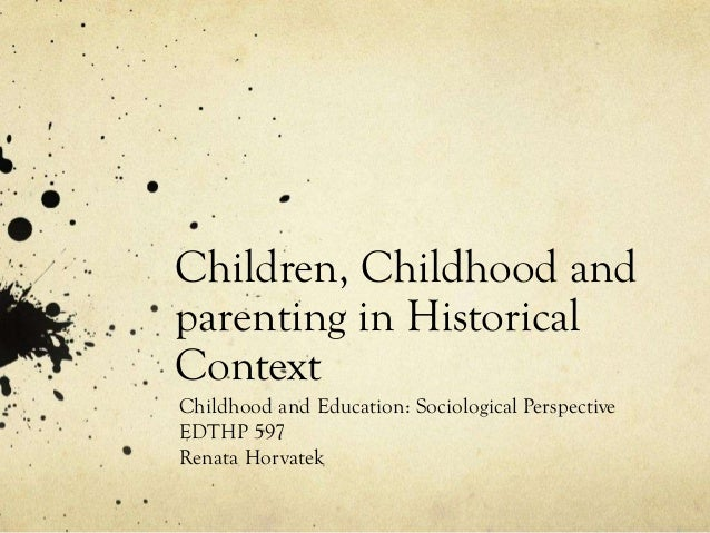 Children, Childhood andparenting in HistoricalContextChildhood and Education: Sociological PerspectiveEDTHP 597Renata Horv...