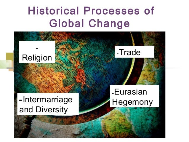 Historical Processes of Global Change - Religion -Intermarriage and Diversity -Trade -Eurasian Hegemony