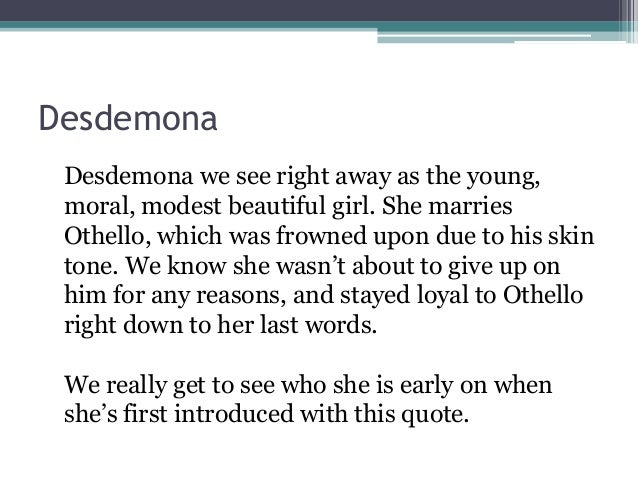 othello desdemona quotations Desdemona is a character in william shakespeare's play othello (c 1601–1604) shakespeare's desdemona is a venetian beauty who enrages and disappoints her father, a venetian senator, when she elopes with othello, a black man several years her senior.