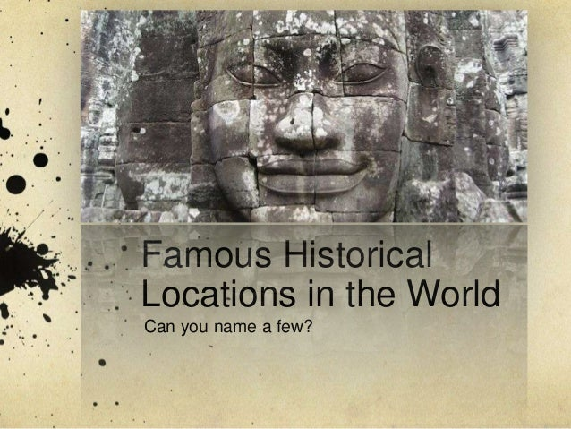 Famous HistoricalLocations in the WorldCan you name a few?
