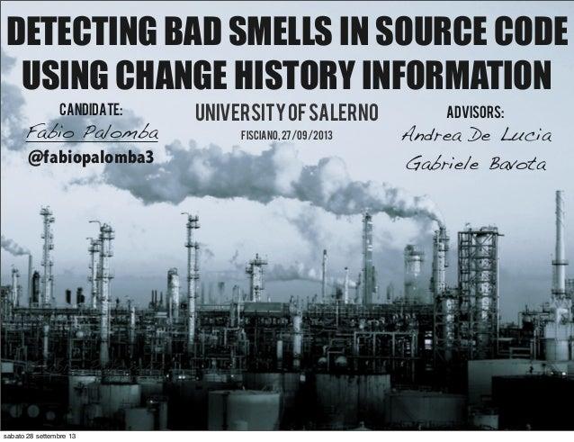Fabio Palomba DETECTING BAD SMELLS IN SOURCE CODE USING CHANGE HISTORY INFORMATION Universityofsalerno fisciano,27/09/2013...