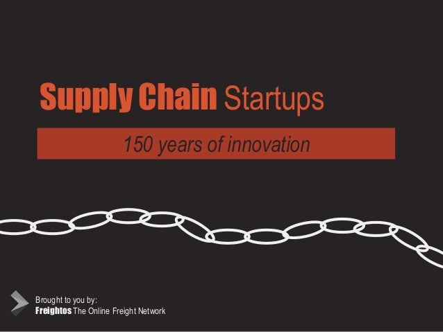 Supply Chain Startups 150 years of innovation Brought to you by: Freightos The Online Freight Network