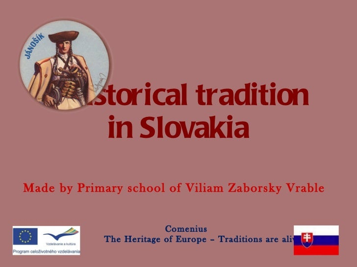 Historical tradition  in Slovakia Made by Primary school of Viliam Zaborsky Vrable Comenius The Heritage of Europe – Tradi...