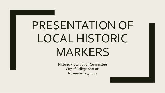 PRESENTATION OF LOCAL HISTORIC MARKERS Historic Preservation Committee City of College Station November 14, 2019
