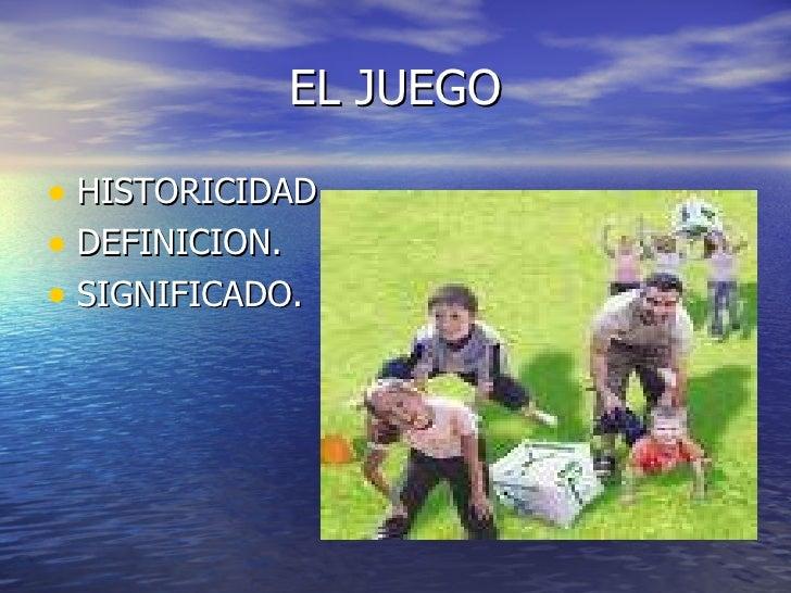 EL JUEGO <ul><li>HISTORICIDAD. </li></ul><ul><li>DEFINICION. </li></ul><ul><li>SIGNIFICADO. </li></ul>