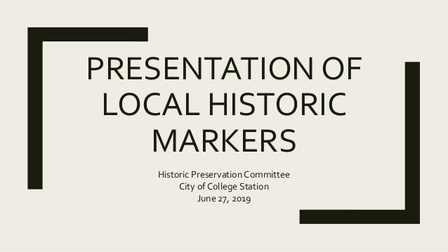 PRESENTATION OF LOCAL HISTORIC MARKERS Historic Preservation Committee City of College Station June 27, 2019
