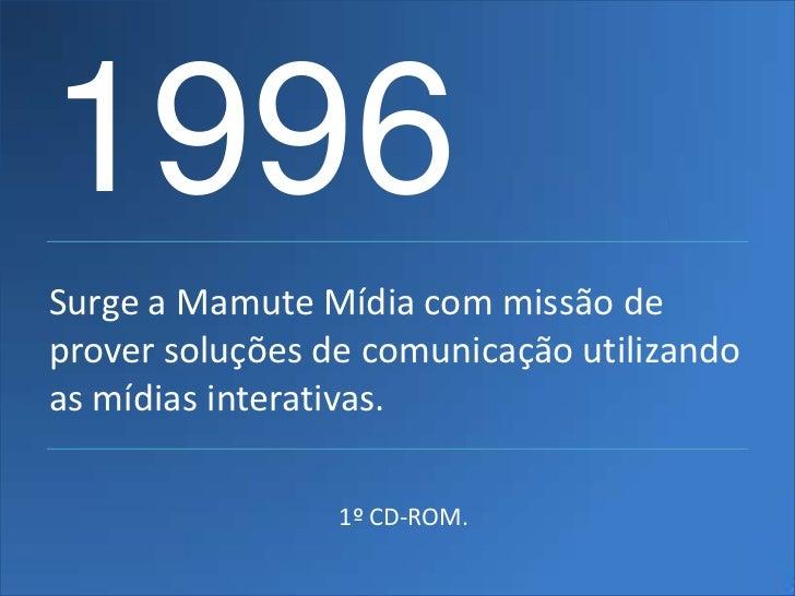 1996Surge a Mamute Mídia com missão deprover soluções de comunicação utilizandoas mídias interativas.                 1º C...