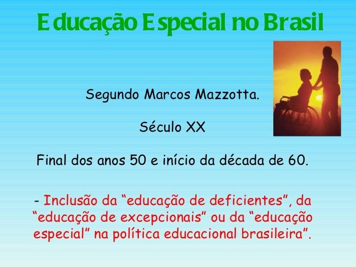 Educação Especial no Brasil Segundo Marcos Mazzotta. Século XX Final dos anos 50 e início da década de 60. -  Inclusão da ...