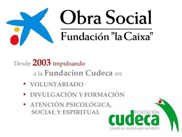 Desde 2003 impulsando a la Fundacion Cudeca en: • VOLUNTARIADO • DIVULGACIÓN Y FORMACIÓN • ATENCIÓN PSICOLÓGICA, SOCIAL Y ...