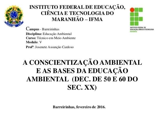 Barreirinhas, fevereiro de 2016. A CONSCIENTIZAÇÃO AMBIENTAL E AS BASES DA EDUCAÇÃO AMBIENTAL (DEC. DE 50 E 60 DO SEC. XX)...