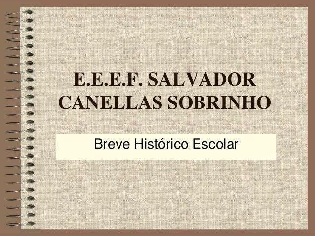 E.E.E.F. SALVADOR CANELLAS SOBRINHO Breve Histórico Escolar