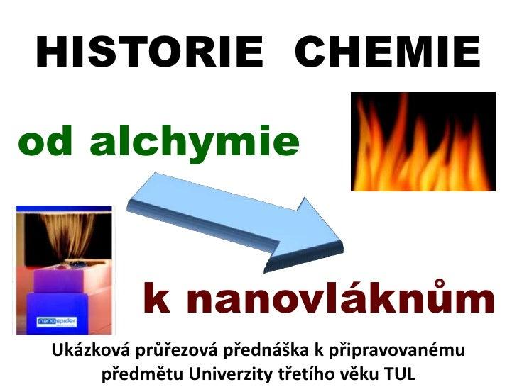 HISTORIE  CHEMIE<br />od alchymie<br />knanovláknům<br />Ukázková průřezová přednáška k připravovanému  předmětu Univerzit...