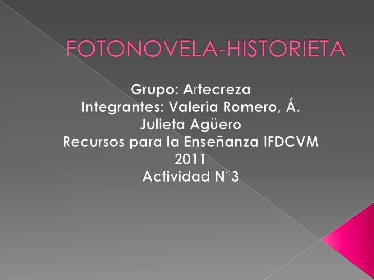 FOTONOVELA-HISTORIETA<br />Grupo: Artecreza<br />Integrantes: Valeria Romero, Á. Julieta Agüero<br />Recursos para la Ense...
