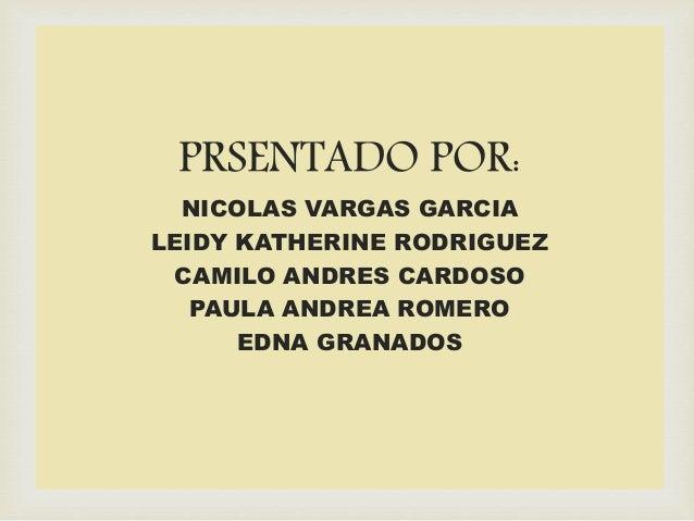 PRSENTADO POR: NICOLAS VARGAS GARCIA LEIDY KATHERINE RODRIGUEZ CAMILO ANDRES CARDOSO PAULA ANDREA ROMERO EDNA GRANADOS