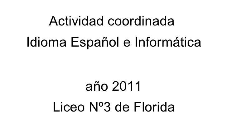 Actividad coordinadaIdioma Español e Informática         año 2011    Liceo Nº3 de Florida