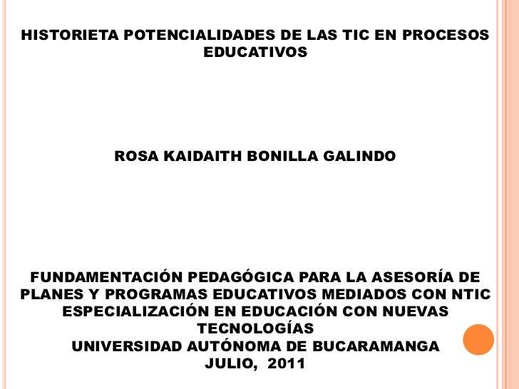 HISTORIETA POTENCIALIDADES DE LAS TIC EN PROCESOS EDUCATIVOS<br />ROSA KAIDAITH BONILLA GALINDO<br />FUNDAMENTACIÓN PEDAGÓ...