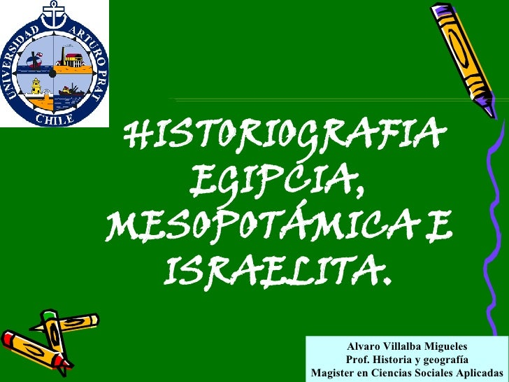 Alvaro Villalba Migueles Prof. Historia y geografía Magister en Ciencias Sociales Aplicadas HISTORIOGRAFIA EGIPCIA, MESOPO...