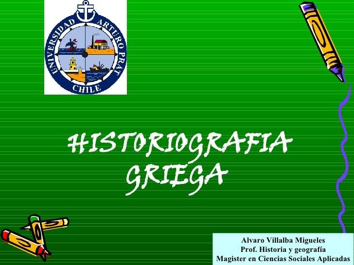 HISTORIOGRAFIA GRIEGA Alvaro Villalba Migueles Prof. Historia y geografía Magister en Ciencias Sociales Aplicadas