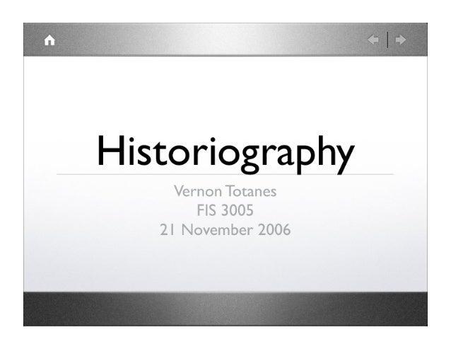 Historiography  Vernon Totanes FIS 3005  2 I November 2006