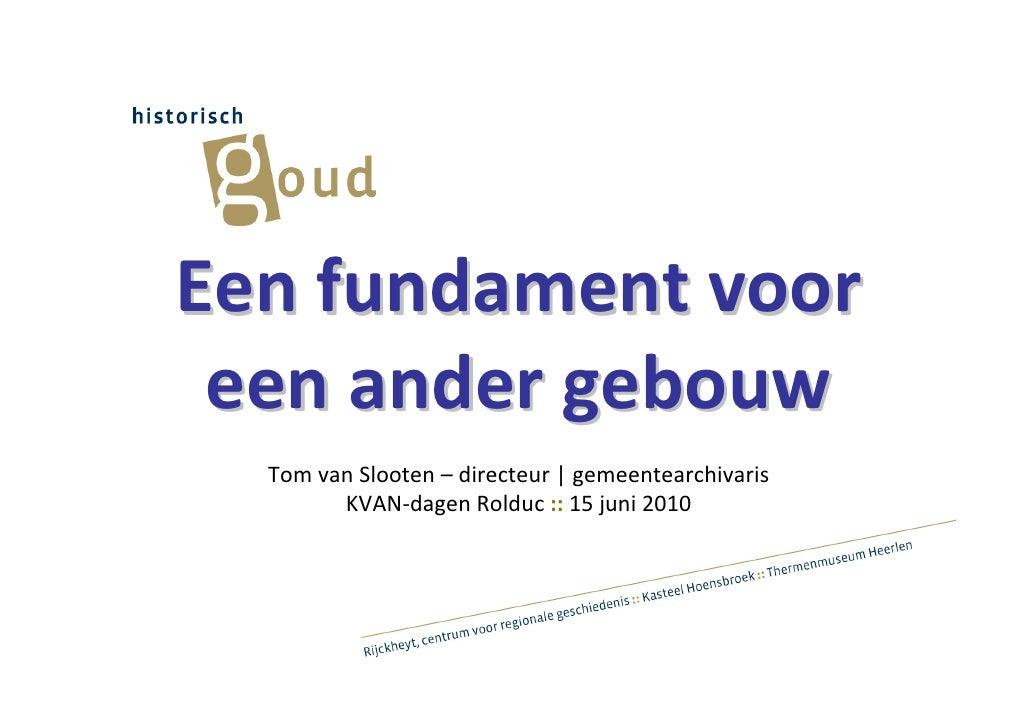 Een fundament voor  een ander gebouw   Tom van Slooten – directeur   gemeentearchivaris         KVAN-dagen Rolduc :: 15 ju...
