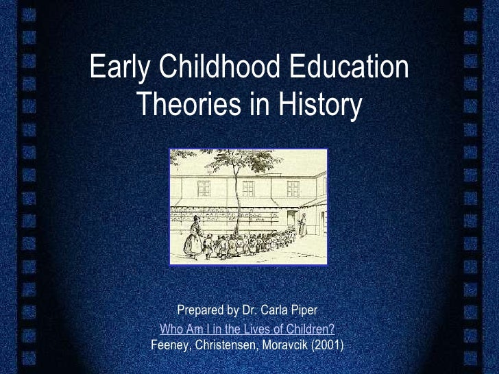 Early Childhood Education Theories in History Prepared by Dr. Carla Piper Who Am I in the Lives of Children? Feeney, Chris...