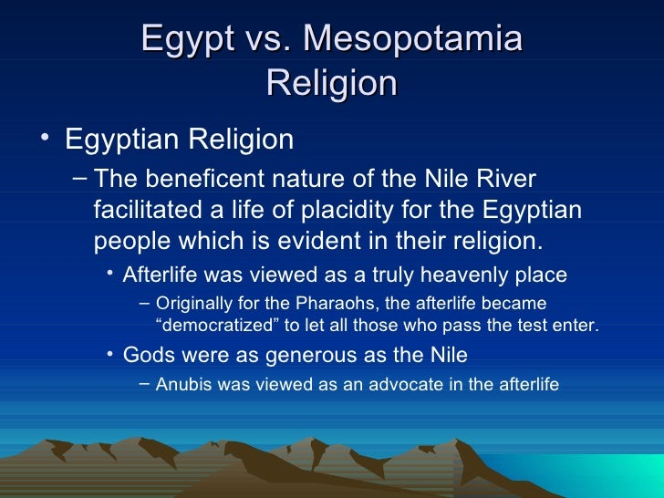 a comparison of the ancient egyptian and mesopotamian cultures As ancient and sophisticated as, but quite distinct from, the culture of the sumerians in mesopotamia, the old kingdom (2850-2200) already establishes the basic forms of social hierarchy and religion, dominated by the agricultural rhythm based on the flooding periods of the river nile, that were to determine the egyptian world view and life.