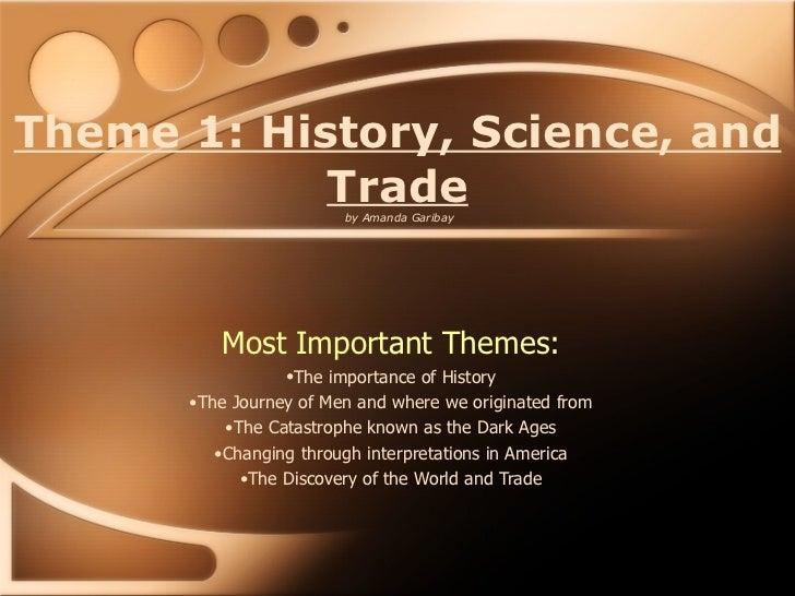 Theme 1: History, Science, and Trade  by Amanda Garibay <ul><li>Most Important Themes: </li></ul><ul><li>The importance of...