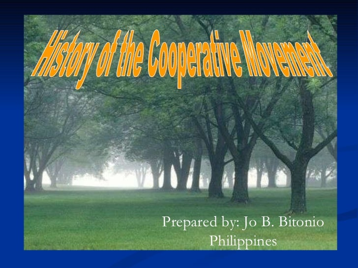 History of the Cooperative Movement Prepared by: Jo B. Bitonio Philippines